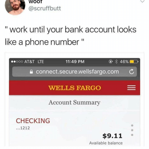 wells: WOOT  @Scruffbutt  work until your bank account looks  like a phone number  II  46%  o00 AT&T LTE  11:49 PM  connect.secure.wellsfargo.com  WELLS FARGO  Account Summary  CHECKING  ...1212  $9.11  Available balance