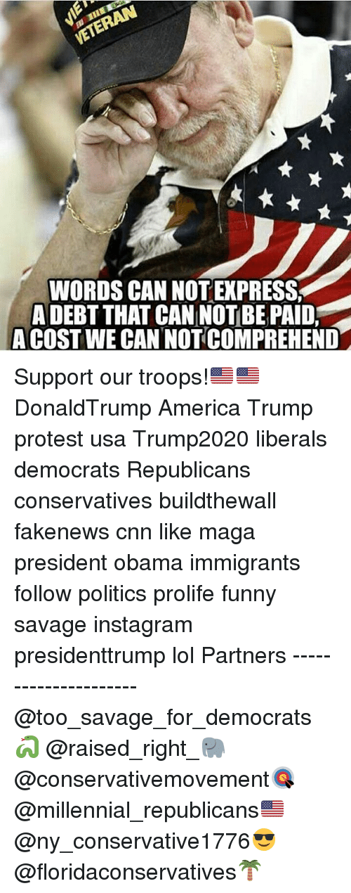 America, cnn.com, and Funny: WORDS CAN NOT EXPRESS  A DEBT THAT CAN NOTBE PAID,  A COST WE CANNOTCOMPREHEND Support our troops!🇺🇸🇺🇸 DonaldTrump America Trump protest usa Trump2020 liberals democrats Republicans conservatives buildthewall fakenews cnn like maga president obama immigrants follow politics prolife funny savage instagram presidenttrump lol Partners --------------------- @too_savage_for_democrats🐍 @raised_right_🐘 @conservativemovement🎯 @millennial_republicans🇺🇸 @ny_conservative1776😎 @floridaconservatives🌴