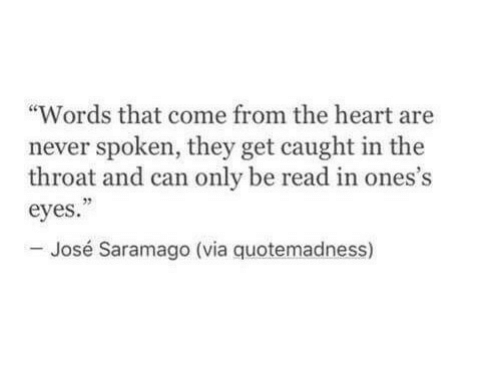 """Heart, Never, and Can: """"Words that come from the heart are  never spoken, they get caught in the  throat and can only be read in ones's  eyes  - José Saramago (via quotemadness)  32"""