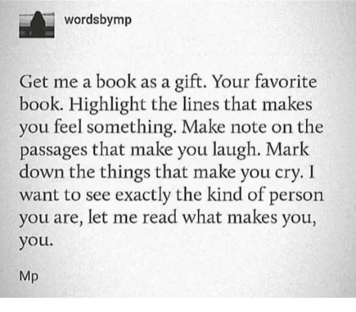 Book, Down, and Cry: wordsbymp  Get me a book as a gift. Your favorite  book. Highlight the lines that makes  you feel something. Make note on the  passages that make you laugh. Mark  down the things that make you cry. I  want to see exactly the kind of person  you are, let me read what makes you,  you.  Mp