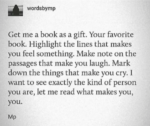 You Get Me: wordsbymp  gift. Your favorite  book. Highlight the lines that makes  you feel something. Make note on the  passages that make you laugh. Mark  down the things that make you cry. I  want to see exactly the kind of person  you are, let me read what makes you,  Get me a book as a  you.  Mp