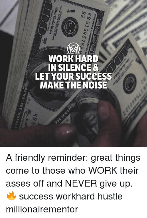Memes, Work, and Never: WORK HARD  IN SILENCE &  LET YOUR SUCCESS  MAKE THE NOISE A friendly reminder: great things come to those who WORK their asses off and NEVER give up.🔥 success workhard hustle millionairementor