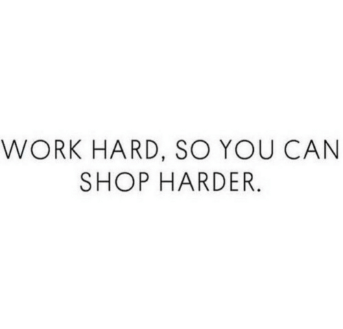 Work, Shop, and Can: WORK HARD, SO YOU CAN  SHOP HARDER.