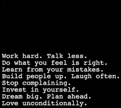 Love, Work, and Mistakes: Work hard. Talk less.  Do what you feel is right.  Learn from your mistakes.  Build people up. Laugh often.  Stop complaining.  Invest in yourself.  Dream big. Plan ahead.  Love unconditionally.