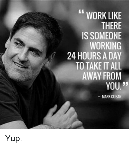 """Memes, Work, and Mark Cuban: WORK LIKE  THERE  IS SOMEONE  WORKING  24 HOURS A DAY  TO TAKE IT ALL  AWAY FROM  35  YOU.""""  MARK CUBAN Yup."""