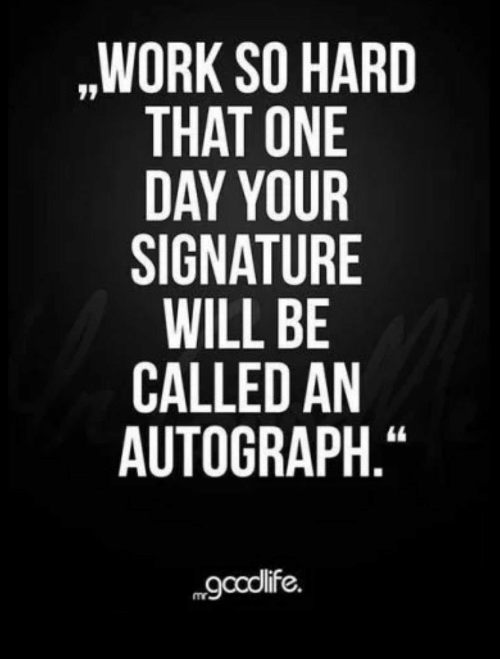 "signature: ,WORK SO HARD  THAT ONE  DAY YOUR  SIGNATURE  WILL BE  CALLED AN  AUTOGRAPH.""  gcolife."