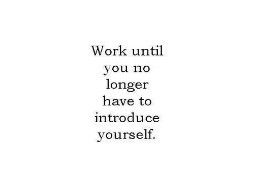 Work, You, and  No: Work until  you no  longer  have to  introduce  yourself.