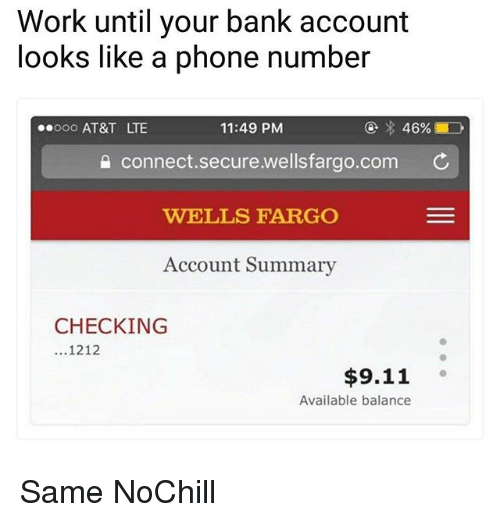 9/11, Funny, and Phone: Work until your bank account  looks like a phone number  ooo AT&T LTE  11:49 PM  a connect.secure.wellsfargo.com C  WELLS FARGO  Account Summary  CHECKING  ...1212  $9.11  Available balance Same NoChill