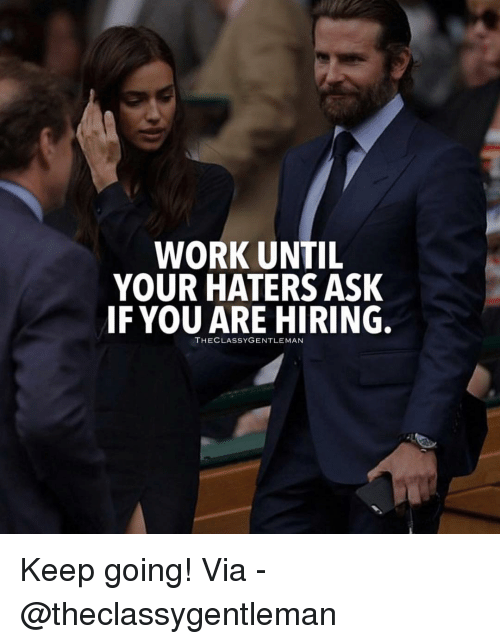 Memes, Work, and 🤖: WORK UNTIL  YOUR HATERS ASK  IF YOU ARE HIRING.  THECLASSYGENTLEMAN Keep going! Via - @theclassygentleman