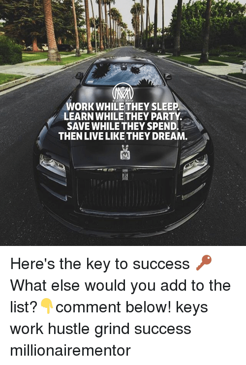 listings: WORK WHILE THEY SLEEP  LEARN WHILE THEY PARTY  SAVE WHILE THEY SPEND.  THEN LIVE LIKE THEY DREAM Here's the key to success 🔑 What else would you add to the list?👇comment below! keys work hustle grind success millionairementor