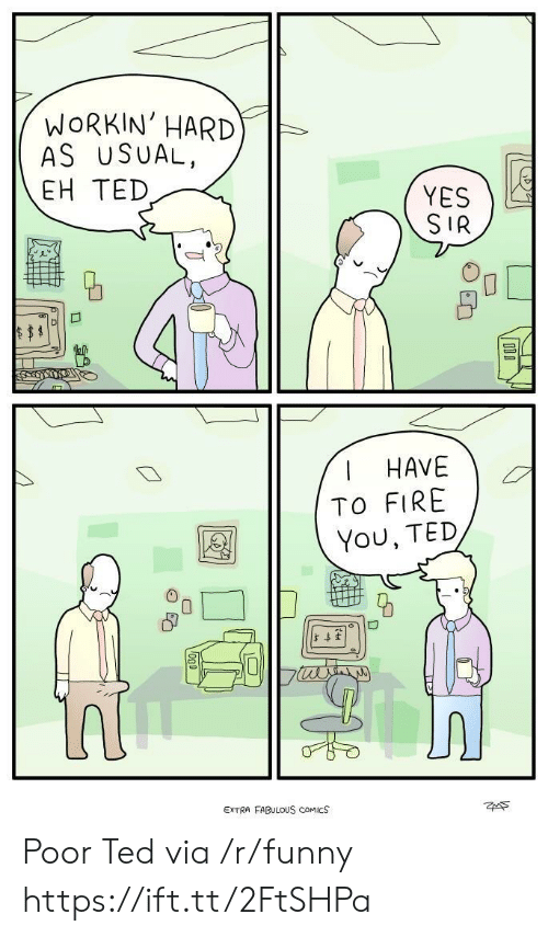 Fire, Funny, and Ted: WoRKIN' HARD  AS USUAL,  EH TED  YES  SIR  R.  HAVEG  TO FIRE  You, TED  5  EXTRA FABULOUS cOMICS  ZAS Poor Ted via /r/funny https://ift.tt/2FtSHPa