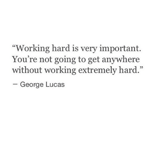 "George Lucas, Working, and Lucas: ""Working hard is very important.  You're not going to get anywhere  without working extremely hard.""  -George Lucas  05"