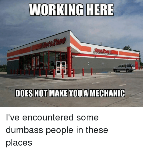 Mechanic, Working, and Make: WORKING HERE  DOES NOT MAKE YOUA MECHANIC I've encountered some dumbass people in these places