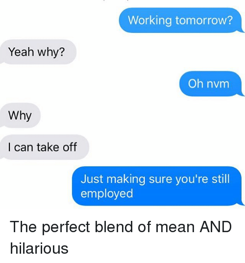 Relationships, Texting, and Yeah: Working tomorrow?  Yeah why?  Oh nvm  Why  I can take off  Just making sure you're still  employed The perfect blend of mean AND hilarious