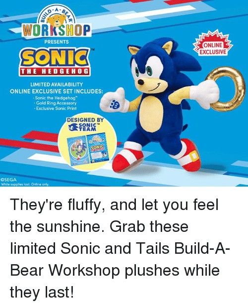 Dank, Sonic the Hedgehog, and Bear: WORKSHOP  PRESENTS  SONIC  THE HEDGE HOG  LIMITED AVAILABILITY  ONLINE EXCLUSIVE SETINCLUDES:  Sonic the Hedgehog  Gold Ring Accessory  Exclusive Sonic Print  DESIGNED BY  SONIC  TEAM  OSEGA  While supplies last, Online only,  ONLINE  EXCLUSIVE They're fluffy, and let you feel the sunshine. Grab these limited Sonic and Tails Build-A-Bear Workshop plushes while they last!