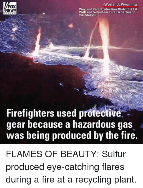 Fire, Memes, and News: Worland, Wyoming  FOX  NEWS  Worland Fire Protection District #1 &  Worland Volunteer Fire Department  via Storyful  Firefighters used protective  gear because a hazardous gas  was being produced by the fire.  IV FLAMES OF BEAUTY: Sulfur produced eye-catching flares during a fire at a recycling plant.