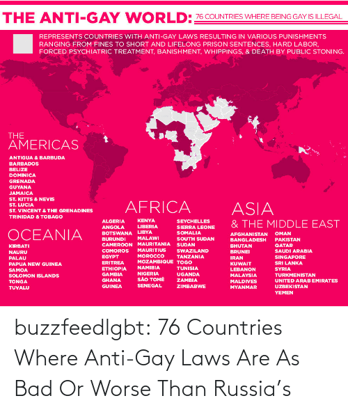 Africa, Bad, and Tumblr: WORLD:76 COUNTRIES WHERE BEING GAY IS ILLEGAL  THE ANTI-GAY  REPRESENTS COUNTRIES WITH ANTI-GAY LAWS RESULTING IN VARIOUS PUNISHMENTS  RANGING FROM FINES TO SHORT AND LIFELONG PRISON SENTENCES, HARD LABOR,  FORCED PSYCHIATRIC TREATMENT, BANISHMENT, WHIPPINGS, & DEATH BY PUBLIC STONING.  THE  AMERICAS  ANTIGUA & BARBUDA  BARBADOS  BELIZE  DOMINICA  GRENADA  GUYANA  JAMAICA  ST. KITTS & NEVIS  ST. LUCIA  AFRICA  ASIA  ST. VINCENT & THE GRENADINES  TRINIDAD & TOBAGO  KENYA  ALGERIA  SEYCHELLES  & THE MIDDLE EAST  LIBERIA  SIERRA LEONE  SOMALIA  ANGOLA  OCEANIA  BOTSWANA LIBYA  BURUNDI  CAMEROON MAURITANIA SUDAN  OMAN  AFGHANISTAN  MALAWI  SOUTH SUDAN  PAKISTAN  BANGLADESH  QATAR  BHUTAN  BRUNEI  KIRBATI  MAURITIUS  SWAZILAND  COMOROS  SAUDI ARABIA  NAURU  MOROCCO  MOZAMBIQUE TOGO  EGYPT  TANZANIA  SINGAPORE  IRAN  PALAU  ERITREA  SRI LANKA  KUWAIT  PAPUA NEW GUINEA  NAMIBIA  ETHIOPIA  GAMBIA  TUNISIA  SYRIA  LEBANON  SAMOA  SOLOMON ISLANDS  NIGERIA  SÃO TOMÉ  UGANDA  TURKMENISTAN  MALAYSIA  GHANA  ZAMBIA  UNITED ARAB EMIRATES  MALDIVES  TONGA  SENEGAL  GUINEA  ZIMBABWE  UZBEKISTAN  MYANMAR  TUVALU  YEMEN buzzfeedlgbt:  76 Countries Where Anti-Gay Laws Are As Bad Or Worse Than Russia's
