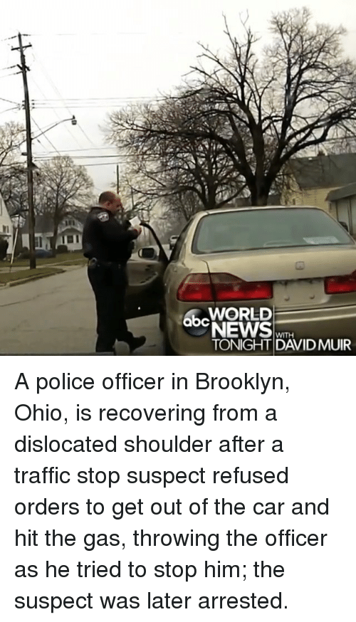 Memes, News, and Police: WORLD  abe NEWS  WITH  TONIGHT DAVIDMUIR A police officer in Brooklyn, Ohio, is recovering from a dislocated shoulder after a traffic stop suspect refused orders to get out of the car and hit the gas, throwing the officer as he tried to stop him; the suspect was later arrested.