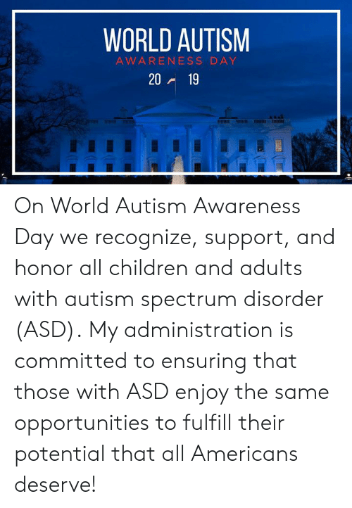 spectrum: WORLD AUTISM  AWARENESS DAY  20 19 On World Autism Awareness Day we recognize, support, and honor all children and adults with autism spectrum disorder (ASD).  My administration is committed to ensuring that those with ASD enjoy the same opportunities to fulfill their potential that all Americans deserve!