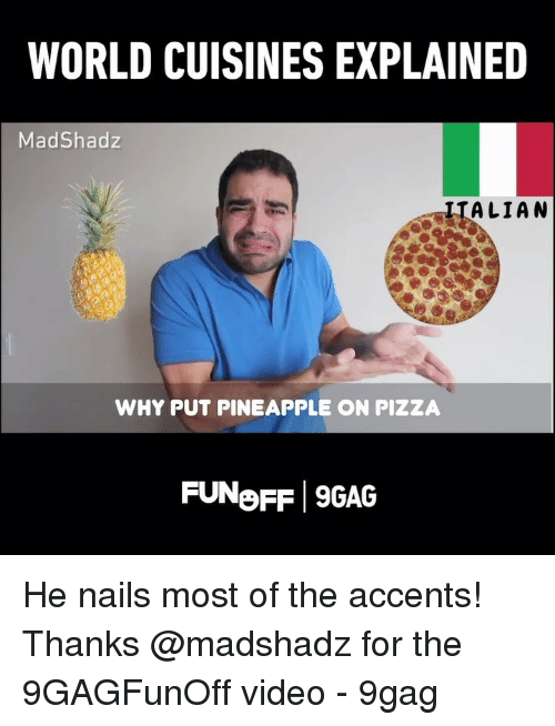 accents: WORLD CUISINES EXPLAINED  MadShadz  IIALIAN  WHY PUT PINEAPPLE ON PIZZA  FUNoFF 9GAG He nails most of the accents! Thanks @madshadz for the 9GAGFunOff video - 9gag