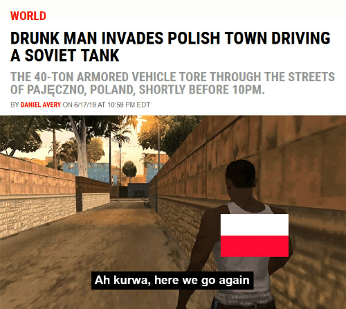 Driving, Drunk, and Streets: WORLD  DRUNK MAN INVADES POLISH TOWN DRIVING  A SOVIET TANK  THE 40-TON ARMORED VEHICLE TORE THROUGH THE STREETS  OF PAJECZNO, POLAND, SHORTLY BEFORE 10PM.  BY DANIEL AVERY ON 6/17/19 AT 10:59 PM EDT  Ah kurwa, here we go again