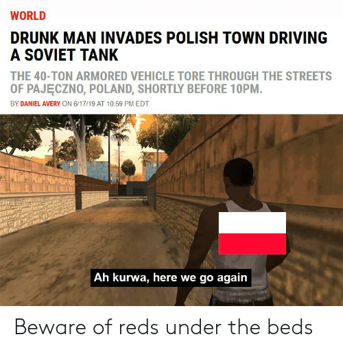Driving, Drunk, and Streets: WORLD  DRUNK MAN INVADES POLISH TOWN DRIVING  A SOVIET TANK  THE 40-TON ARMORED VEHICLE TORE THROUGH THE STREETS  OF PAJECZNO, POLAND, SHORTLY BEFORE 10PM.  BY DANIEL AVERY ON 6/17/19 AT 10:59 PM EDT  Ah kurwa, here we go again Beware of reds under the beds