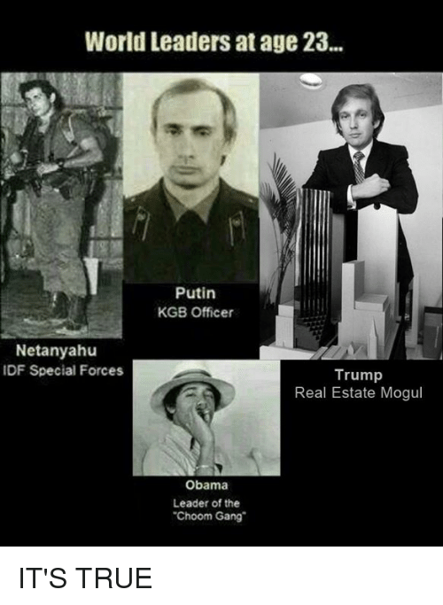 """Memes, Gang, and Netanyahu: World Leaders at age 23.  Putin  KGB Officer  Netanyahu  IDF Special Forces  Trump  Real Estate Mogul  Obama  Leader of the  """"Choom Gang IT'S TRUE"""