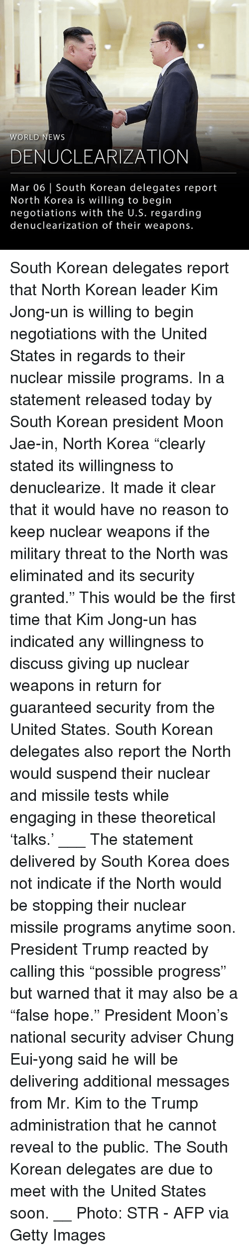 "Nuclear Weapons: WORLD NEWS  DENUCLEARIZATION  Mar 06 | South Korean delegates report  North Korea is willing to begin  negotiations with the U.S. regarding  denuclearization of their weapons. South Korean delegates report that North Korean leader Kim Jong-un is willing to begin negotiations with the United States in regards to their nuclear missile programs. In a statement released today by South Korean president Moon Jae-in, North Korea ""clearly stated its willingness to denuclearize. It made it clear that it would have no reason to keep nuclear weapons if the military threat to the North was eliminated and its security granted."" This would be the first time that Kim Jong-un has indicated any willingness to discuss giving up nuclear weapons in return for guaranteed security from the United States. South Korean delegates also report the North would suspend their nuclear and missile tests while engaging in these theoretical 'talks.' ___ The statement delivered by South Korea does not indicate if the North would be stopping their nuclear missile programs anytime soon. President Trump reacted by calling this ""possible progress"" but warned that it may also be a ""false hope."" President Moon's national security adviser Chung Eui-yong said he will be delivering additional messages from Mr. Kim to the Trump administration that he cannot reveal to the public. The South Korean delegates are due to meet with the United States soon. __ Photo: STR - AFP via Getty Images"