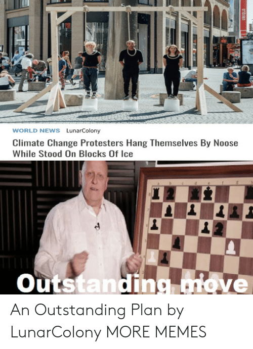 World News: WORLD NEWS LunarColony  Climate Change Protesters Hang Themselves By Noose  While Stood On Blocks Of Ice  Outstanding move  01bINO An Outstanding Plan by LunarColony MORE MEMES