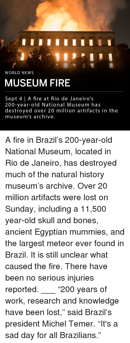 "World News: WORLD NEWS  MUSEUM FIRE  Sept 4 | A fire at Rio de Janeiro's  200-year-old National Museum has  destroyed over 20 million artifacts in the  museum's archive A fire in Brazil's 200-year-old National Museum, located in Rio de Janeiro, has destroyed much of the natural history museum's archive. Over 20 million artifacts were lost on Sunday, including a 11,500 year-old skull and bones, ancient Egyptian mummies, and the largest meteor ever found in Brazil. It is still unclear what caused the fire. There have been no serious injuries reported. ___ ""200 years of work, research and knowledge have been lost,"" said Brazil's president Michel Temer. ""It's a sad day for all Brazilians."""