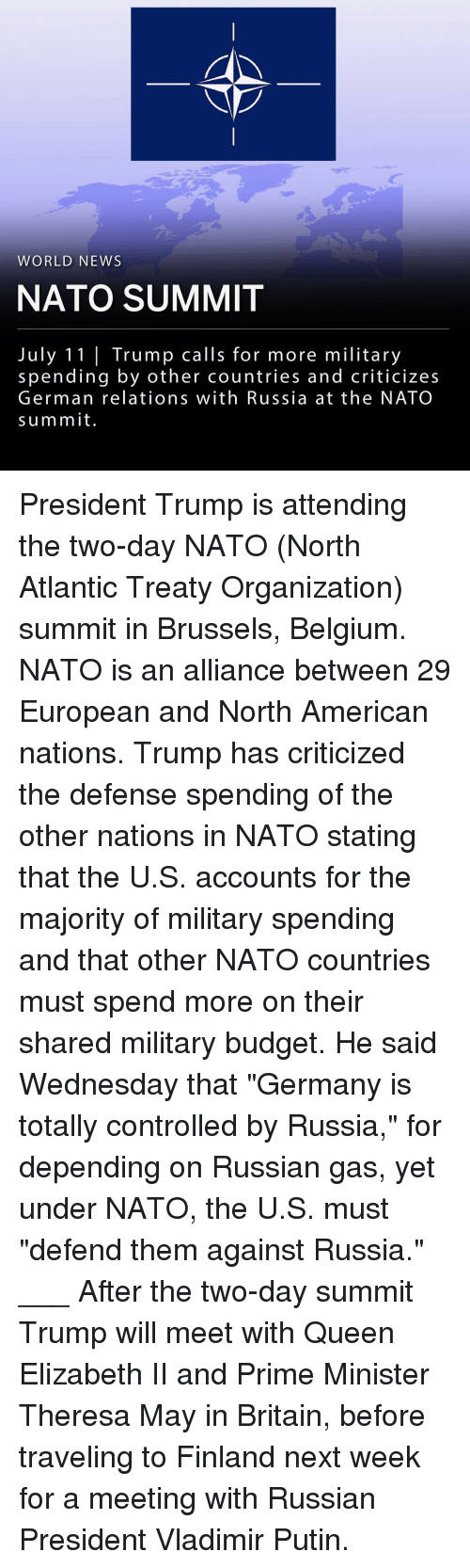 "Belgium, Memes, and News: WORLD NEWS  NATO SUMMIT  July 11| Trump calls for more military  spending by other countries and criticizes  German relations with Russia at the NATO  summit President Trump is attending the two-day NATO (North Atlantic Treaty Organization) summit in Brussels, Belgium. NATO is an alliance between 29 European and North American nations. Trump has criticized the defense spending of the other nations in NATO stating that the U.S. accounts for the majority of military spending and that other NATO countries must spend more on their shared military budget. He said Wednesday that ""Germany is totally controlled by Russia,"" for depending on Russian gas, yet under NATO, the U.S. must ""defend them against Russia."" ___ After the two-day summit Trump will meet with Queen Elizabeth II and Prime Minister Theresa May in Britain, before traveling to Finland next week for a meeting with Russian President Vladimir Putin."