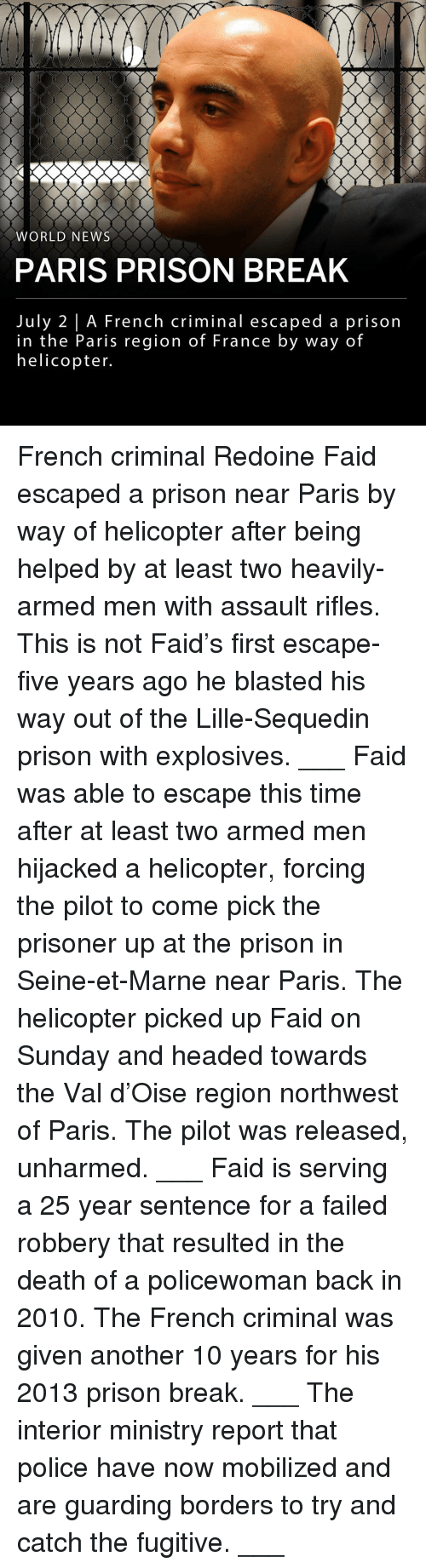 Memes, News, and Police: WORLD NEWS  PARIS PRISON BREAK  July 2 | A French criminal escaped a prison  in the Paris region of France by way of  helicopter. French criminal Redoine Faid escaped a prison near Paris by way of helicopter after being helped by at least two heavily-armed men with assault rifles. This is not Faid's first escape- five years ago he blasted his way out of the Lille-Sequedin prison with explosives. ___ Faid was able to escape this time after at least two armed men hijacked a helicopter, forcing the pilot to come pick the prisoner up at the prison in Seine-et-Marne near Paris. The helicopter picked up Faid on Sunday and headed towards the Val d'Oise region northwest of Paris. The pilot was released, unharmed. ___ Faid is serving a 25 year sentence for a failed robbery that resulted in the death of a policewoman back in 2010. The French criminal was given another 10 years for his 2013 prison break. ___ The interior ministry report that police have now mobilized and are guarding borders to try and catch the fugitive. ___