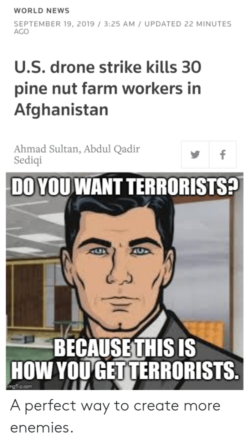 Drone, News, and Afghanistan: WORLD NEWS  SEPTEMBER 19, 2019 / 3:25 AM UPDATED 22 MINUTES  AGO  U.S. drone strike kills 30  pine nut farm workers in  Afghanistan  Ahmad Sultan, Abdul Qadir  Sediqi  f  DO YOU WANT TERRORISTS?  AUX  BECAUSETHIS IS  HOW YOU GET TERRORISTS.  imgflip.com A perfect way to create more enemies.