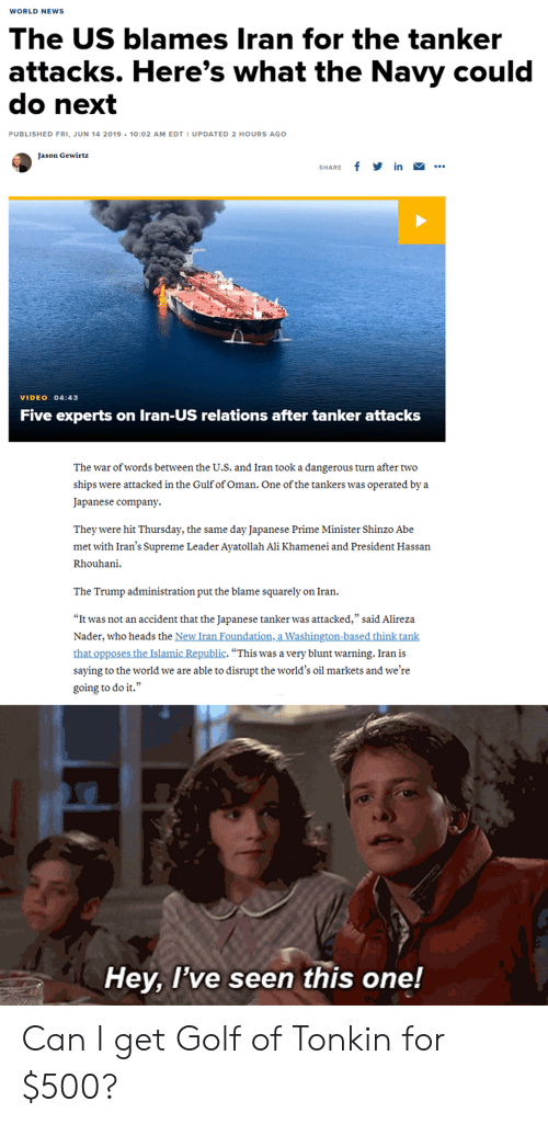 "Ali, News, and Supreme: WORLD NEWS  The US blames Iran for the tanker  attacks. Here's what the Navy could  do next  PUBLISHED FRI, JUN 14 2019 10:02 AM EDT I UPDATED 2 HOURS AGO  Jason Gewirtz  f in ..  SHARE  VIDEO 04:43  Five experts on Iran-US relations after tanker attacks  The war of words between the U.S. and Iran took a dangerous turn after two  ships were attacked in the Gulf of Oman. One of the tankers was operated by a  Japanese company  They  were hit Thursday, the same day Japanese Prime Minister Shinzo Abe  met with Iran's Supreme Leader Ayatollah Ali Khamenei and President Hassan  Rhouhani  The Trump administration put the blame squarely on Iran  ""It was not an accident that the Japanese tanker was attacked,"" said Alireza  Nader, who heads the New Iran Foundation, a Washington-based think tank  that opposes the Islamic Republic. ""This was a very blunt warning. Iran is  saying to the world we are able to disrupt the world's oil markets and we're  going to do it.""  Hey, I've seen this one! Can I get Golf of Tonkin for $500?"