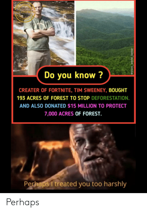 forest: World of  Do you know ?  CREATER OF FORTNITE, TIM SWEENEY, BOUGHT  193 ACRES OF FOREST TO STOP DEFORESTATION.  AND ALSO DONATED $15 MILLION TO PROTECT  7,000 ACRES OF FOREST.  Perhaps I treated you too harshly  @know_world_better Perhaps