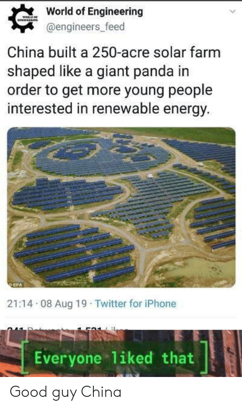 epa: World of Engineering  woLD an  NUNLLNE  @engineers_feed  China built a 250-acre solar farm  shaped like a giant panda in  order to get more young people  interested in renewable energy.  EPA  21:14 08 Aug 19 Twitter for iPhone  Everyone liked that Good guy China