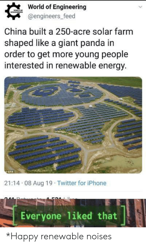World Of: World of Engineering  woRLDaF  NNLLNS  @engineers_feed  China built a 250-acre solar farm  shaped like a giant panda in  order to get more young people  interested in renewable energy.  DEPA  21:14 08 Aug 19 Twitter for iPhone  Everyone 1iked that *Happy renewable noises