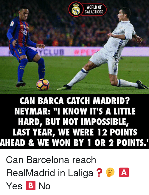 """Memes, 🤖, and Madrid: WORLD OF  GALACTICOS  CAN BARCA CATCH MADRID?  NEYMAR: """"I KNOW IT'S A LITTLE  HARD, BUT NOT IMPOSSIBLE,  LAST YEAR, WE WERE 12 POINTS  AHEAD & WE WON BY 1 OR 2 POINTS."""" Can Barcelona reach RealMadrid in Laliga❓🤔 🅰️ Yes 🅱️ No"""