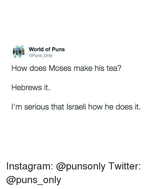 Instagram, Puns, and Twitter: World of Puns  PUNS  @Puns Only  How does Moses make his tea?  Hebrews it.  I'm serious that Israeli how he does it. Instagram: @punsonly Twitter: @puns_only