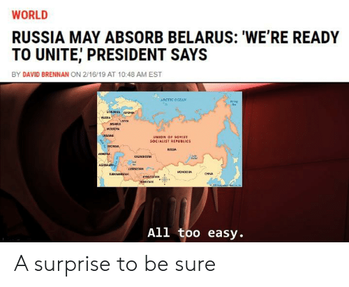 Russia, World, and Socialist: WORLD  RUSSIA MAY ABSORB BELARUS: 'WE'RE READY  TO UNITE, PRESIDENT SAYS  BY DAVID BRENNAN ON 2/16/19 AT 10:48 AM EST  ARCTIC OCaAN  UHIANA STONAL  RuSRA  MLARUS  NOLDONA  UKRANE  UNION OF SOVIET  SOCIALIST REPUBLICS  oroRGIA t  BUSSIA  АЕМЧИ  КAZАКНSTAН  AZEREAAN  UZBEKISTAN  MONCOUA  CHNA  TUEKMENSTAN  raGyzsAN  AIOSTAN  All too easy. A surprise to be sure