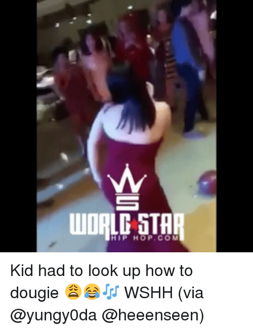 Memes, Wshh, and How To: WORLD STA  HIP HOP.COM Kid had to look up how to dougie 😩😂🎶 WSHH (via @yungy0da @heeenseen)