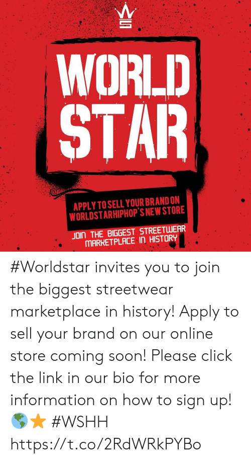 Click, Soon..., and Worldstar: WORLD  STAR  APPLY TO SELL YOUR BRAND ON  WORLDSTARHIPHOP'S NEW STORE  JOIN THE BIGGEST STREETWEAR  MARKETPLACE In HISTORY #Worldstar invites you to join the biggest streetwear marketplace in history! Apply to sell your brand on our online store coming soon! Please click the link in our bio for more information on how to sign up! 🌎⭐️ #WSHH https://t.co/2RdWRkPYBo