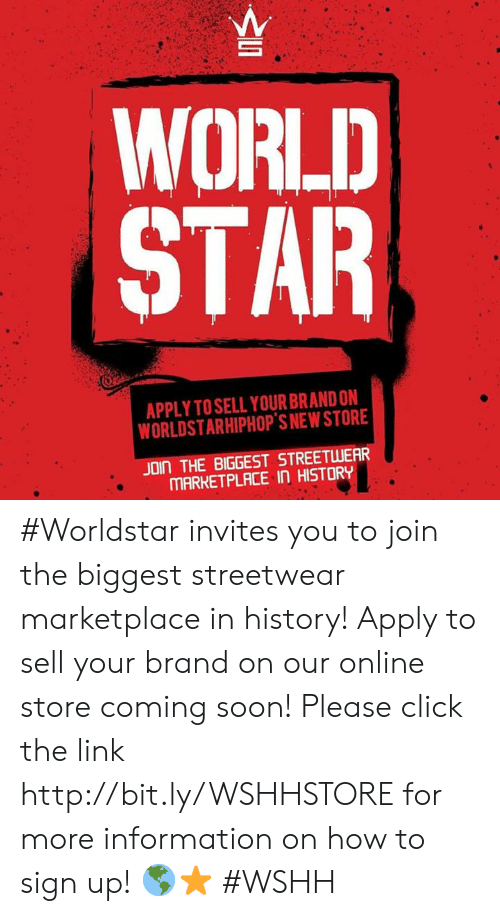 Click, Soon..., and Worldstar: WORLD  STAR  APPLY TO SELL YOUR BRAND ON  WORLDSTARHIPHOP'S NEW STORE  JOIN THE BIGGEST STREETWEAR  MARKETPLACE IN HISTORY #Worldstar invites you to join the biggest streetwear marketplace in history! Apply to sell your brand on our online store coming soon! Please click the link http://bit.ly/WSHHSTORE for more information on how to sign up! 🌎⭐️ #WSHH