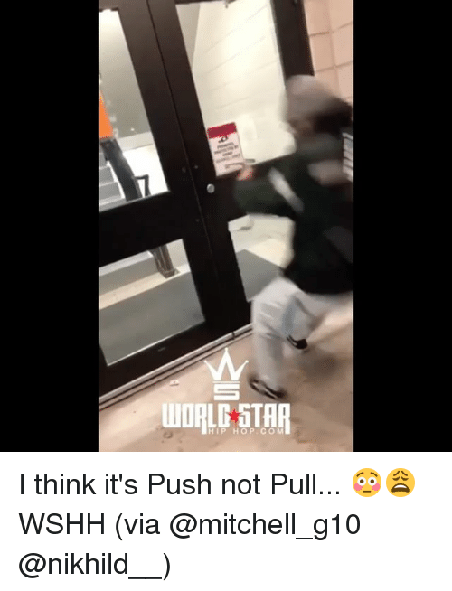 Memes, Wshh, and Star: WORLD STAR  HIP HOP.CO M I think it's Push not Pull... 😳😩 WSHH (via @mitchell_g10 @nikhild__)