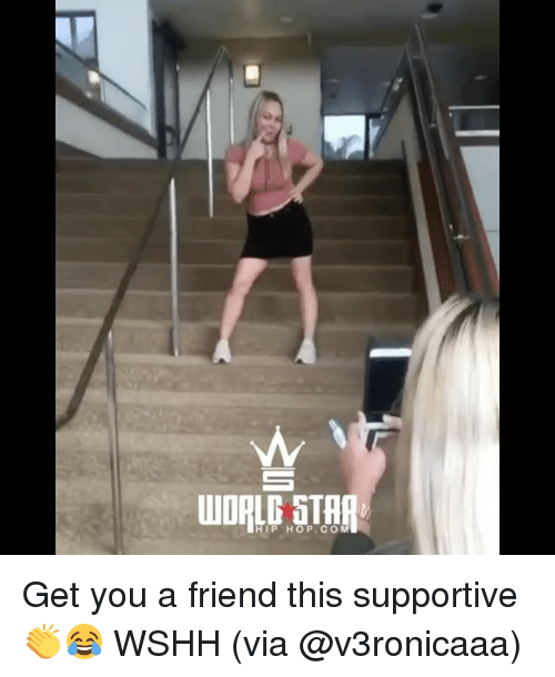 Memes, Wshh, and Star: WORLD STAR  HIP HOP.COM Get you a friend this supportive 👏😂 WSHH (via @v3ronicaaa)