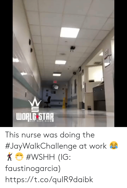 Wshh, Work, and Star: WORLD STAR  HIP HOP. COM This nurse was doing the #JayWalkChallenge at work 😂🕺😷 #WSHH (IG: faustinogarcia) https://t.co/quIR9daibk
