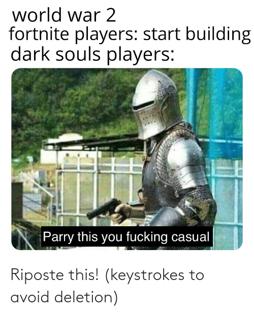 Fucking Casual: world war 2  fortnite players: start building  dark souls players:  Parry this you fucking casual Riposte this! (keystrokes to avoid deletion)