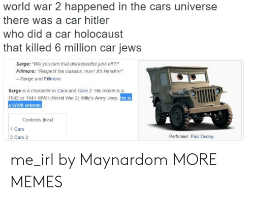 "jews: world war 2 happened in the cars universe  there was a car hitler  who did a car holocaust  that killed 6 million car jews  Sarge: ""Will you turn that disrespectfui junk o?  Fillmore: ""Respect the classics, man! It's Hendrix!  -Sarge and Fillmore  sarge is a character in Cars and Cars 2. His model is a  1942 or 1941 WWIl (World War 2) Willy's Army Jeep  a WWII veteran.  He is  Contents [hide]  1 Cars  2 Cars 2  Performer: Paul Dooley me_irl by Maynardom MORE MEMES"
