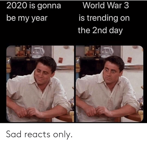 trending: World War 3  2020 is gonna  is trending on  be my year  the 2nd day Sad reacts only.