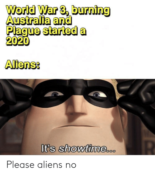 Started: World War 3, burning  Australia and  Plague started a  2020  Aliens:  It's showtime... Please aliens no